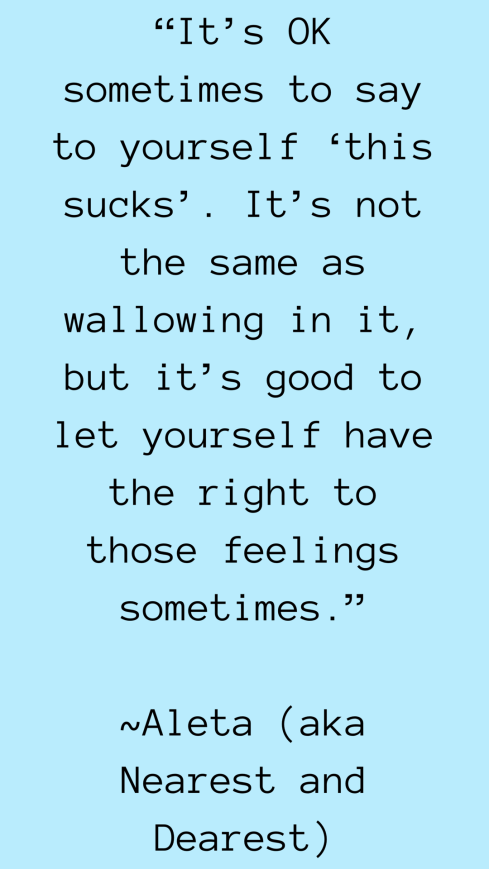 Its OK sometimes to say to yourself this sucks. Its not the same as wallowing in it but its good to let yourself have the right to those feelings sometimes..PNG